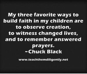 My three favorite ways to build faith in my children are to observe creation, to witness changes lives, and to remember answered prayers.