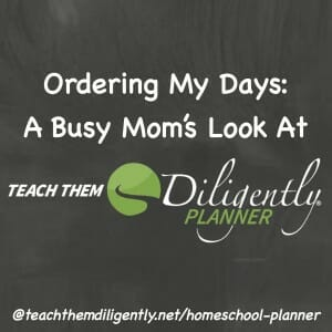 Ordering My Days: A Busy Mom's Look At Teach Them Diligently Planner