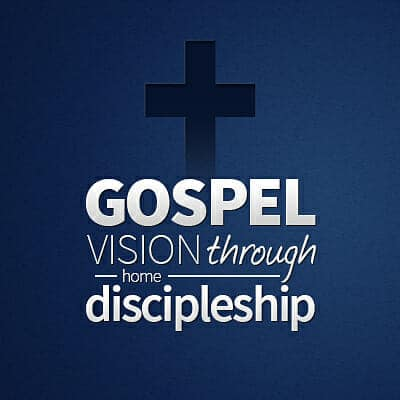 Gospel Vision Through Home Discipleship