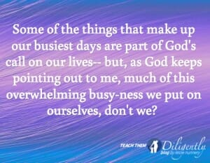 Some of the things that make up our busiest days are part of God's call on our lives-- but, as God keeps pointing out to me, much of this busy-ness we put on ourselves, don't we?